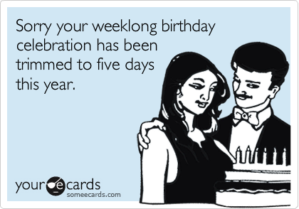 Sorry your weeklong birthday celebration has been trimmed to five days this year.