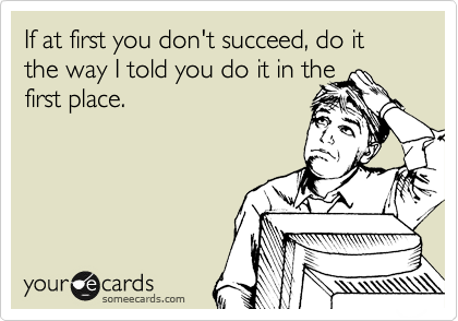 If at first you don't succeed, do it the way I told you do it in the first place.