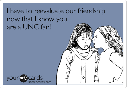 I have to reevaluate our friendship now that I know you are a UNC fan!