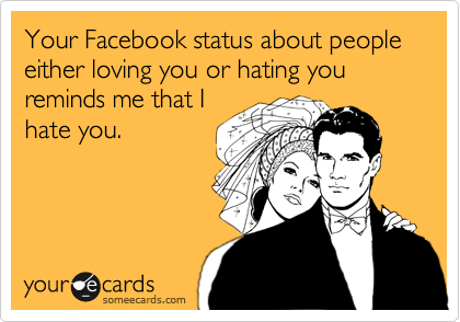 Your Facebook status about people either loving you or hating you reminds me that I hate you.
