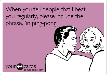 "When you tell people that I beat you regularly, please include the phrase, ""in ping-pong."""