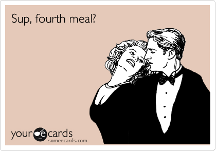 Sup, fourth meal?