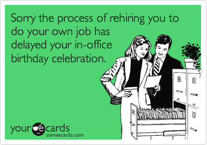 Sorry the process of rehiring you to do your own job has delayed your in-office birthday celebration.
