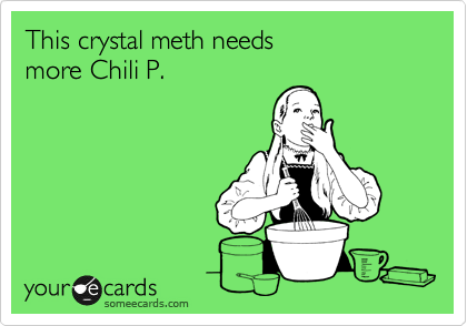 This crystal meth needs  more Chili P.