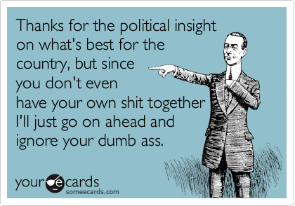 Thanks for the political insight on what's best for the country, but since you don't even have your own shit together I'll just go on ahead and ignore your dumb ass.