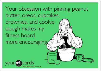 Your obsession with pinning peanut butter, oreos, cupcakes, brownies, and cookie dough makes my fitness board more encouraging