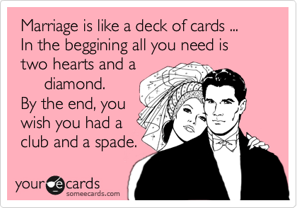 Marriage is like a deck of cards ...  In the beggining all you need is  two hearts and a       diamond.  By the end, you  wish you had a  club and a spade.