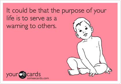 It could be that the purpose of your life is to serve as a warning to others.