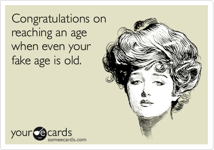 Congratulations on reaching an age when even your fake age is old.