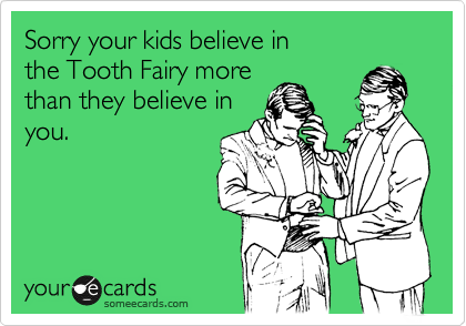 Sorry your kids believe in  the Tooth Fairy more  than they believe in you.