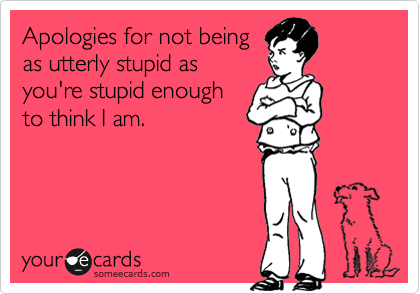 Apologies for not being as utterly stupid as you're stupid enough to think I am.