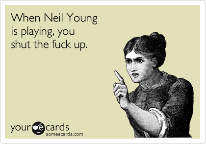 When Neil Young is playing, you  shut the fuck up.