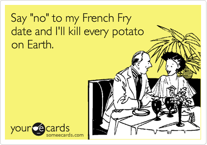 """Say """"no"""" to my French Fry date and I'll kill every potato on Earth."""