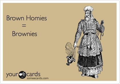 Brown Homies         =    Brownies