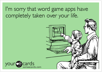 I'm sorry that word game apps have completely taken over your life.