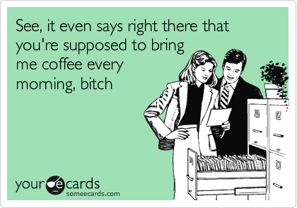 See, it even says right there that you're supposed to bring me coffee every morning, bitch