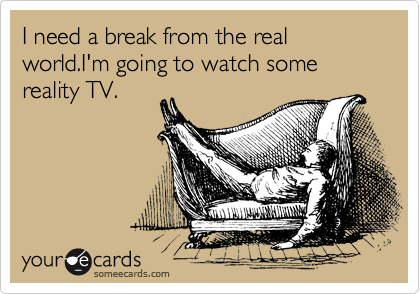 I need a break from the real world.I'm going to watch some reality TV.