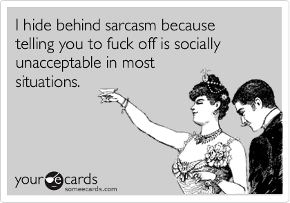I hide behind sarcasm because telling you to fuck off is socially unacceptable in most situations.