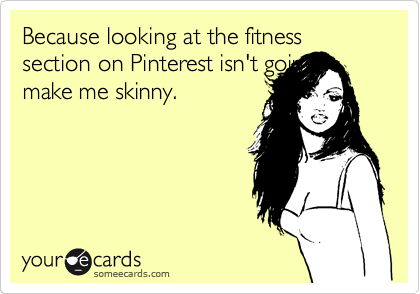 Because looking at the fitness section on Pinterest isn't going to make me skinny.