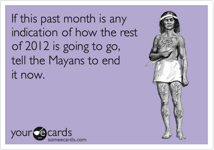 If this past month is any indication of how the rest  of 2012 is going to go,  tell the Mayans to end  it now.