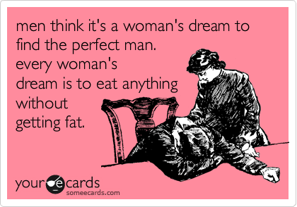 men think it's a woman's dream to find the perfect man. every woman's dream is to eat anything without getting fat.