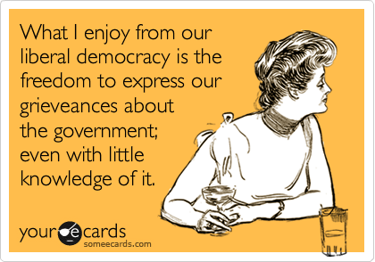 What I enjoy from our liberal democracy is the freedom to express our grieveances about  the government; even with little knowledge of it.