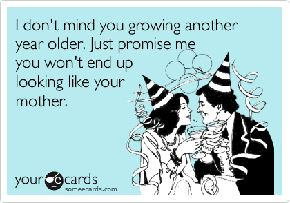 I don't mind you growing another year older. Just promise me you won't end up looking like your mother.