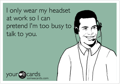 I only wear my headset at work so I can pretend I'm too busy to talk to you.