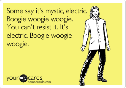 Some say it's mystic, electric. Boogie woogie woogie. You can't resist it. It's electric. Boogie woogie woogie.