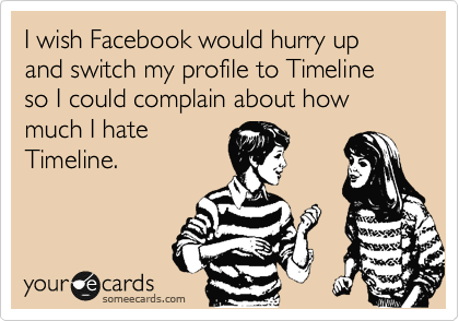 I wish Facebook would hurry up and switch my profile to Timeline so I could complain about how much I hate  Timeline.