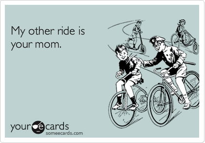 My other ride is  your mom.
