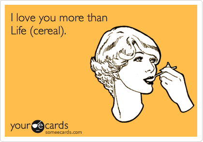 I love you more than   Life %28cereal%29.