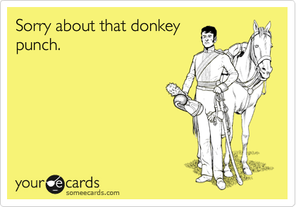 Sorry about that donkey punch.