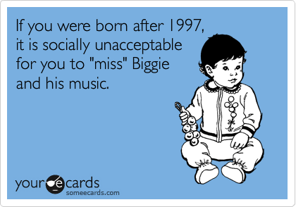 "If you were born after 1997, it is socially unacceptable for you to ""miss"" Biggie and his music."