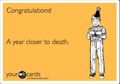 Congratulations!    A year closer to death.