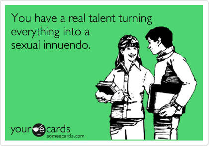 You have a real talent turning everything into a sexual innuendo.