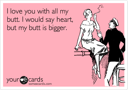 I love you with all my butt. I would say heart, but my butt is bigger.