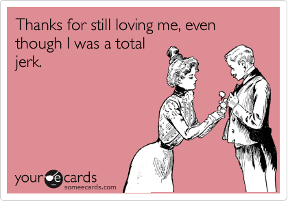Thanks for still loving me, even though I was a total jerk.