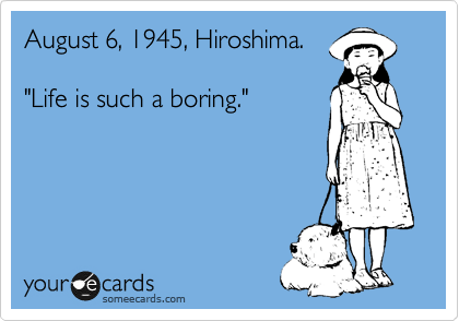 "August 6, 1945, Hiroshima.  ""Life is such a boring."""