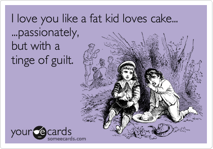 I love you like a fat kid loves cake... ...passionately, but with a  tinge of guilt.