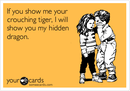 If you show me your crouching tiger, I will show you my hidden dragon.