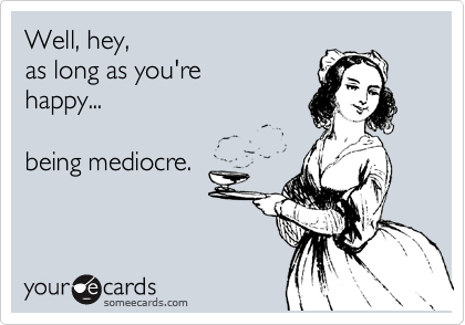 Well, hey,  as long as you're  happy...     being mediocre.