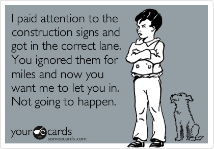 I paid attention to the construction signs and got in the correct lane. You ignored them for miles and now you want me to let you in. Not going to happen.