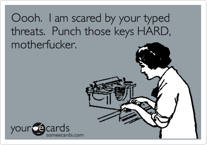 Oooh.  I am scared by your typed threats.  Punch those keys HARD, motherfucker.