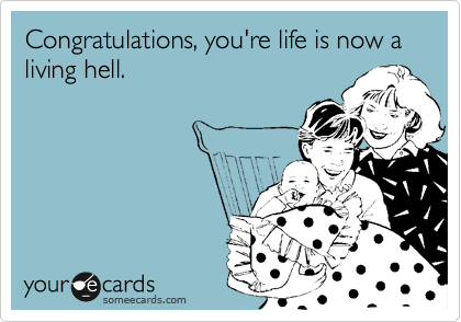 Congratulations, you're life is now a living hell.