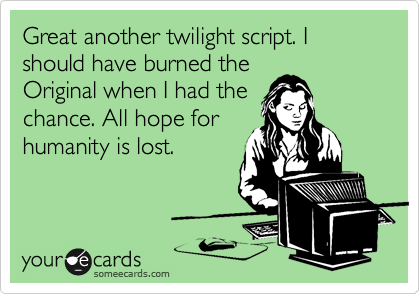 Great another twilight script. I should have burned the Original when I had the chance. All hope for humanity is lost.