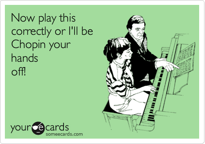 Now play this correctly or I'll be Chopin your hands off!