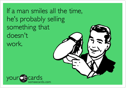 If a man smiles all the time, he's probably selling something that  doesn't work.