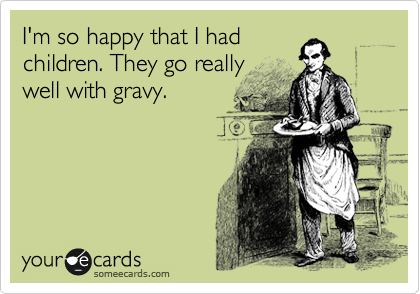 I'm so happy that I had children. They go really well with gravy.
