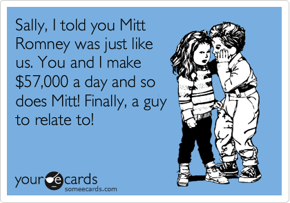 Sally, I told you Mitt Romney was just like us. You and I make %2457,000 a day and so does Mitt! Finally, a guy to relate to!